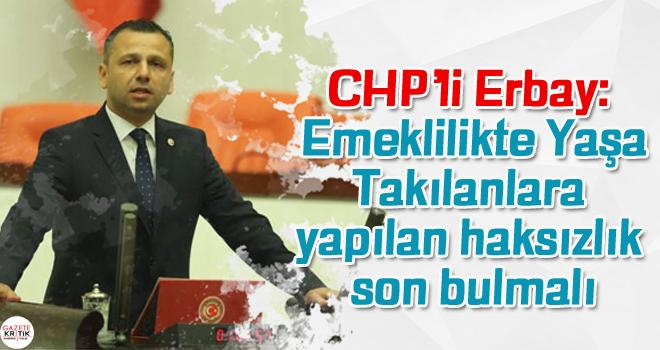CHP'li Erbay: Emeklilikte Yaşa Takılanlara yapılan haksızlık son bulmalı
