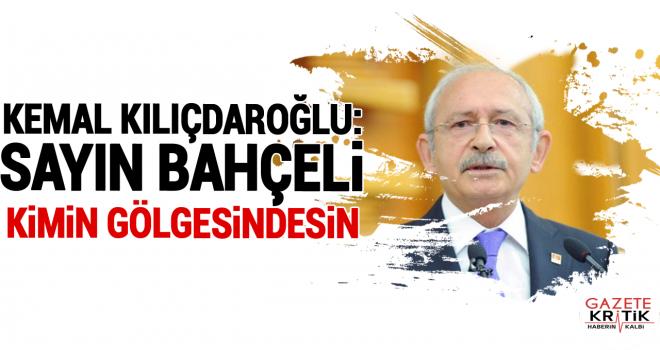 Kemal Kılıçdaroğlu: Sayın Bahçeli kimin gölgesindesin