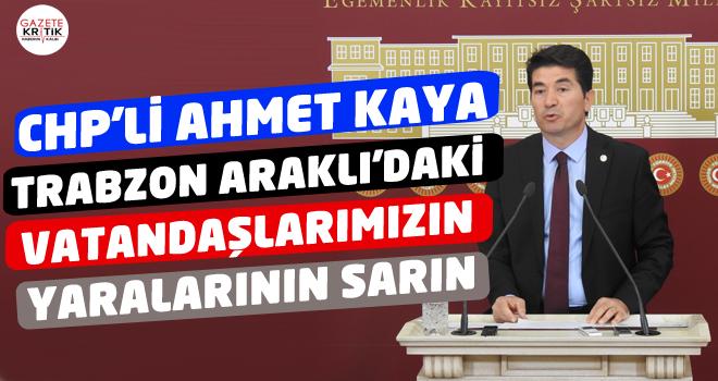CHP'li Ahmet Kaya:Trabzon Araklı'daki Vatandaşlarımızın Yaralarının Sarın