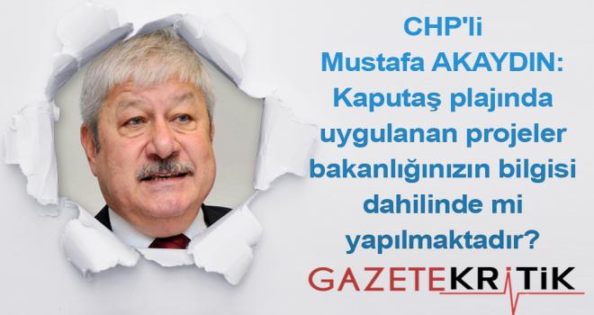 CHP'li Mustafa AKAYDIN:Kaputaş plajında uygulanan projeler bakanlığınızın bilgisi dahilinde mi yapılmaktadır?