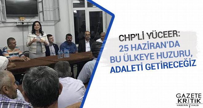 CHP'li Yüceer:25 Haziran'da bu ülkeye huzuru, adaleti getireceğiz