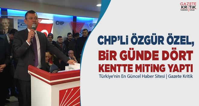 CHP'Lİ ÖZGÜR ÖZEL, BİR GÜNDE DÖRT KENTTE MİTİNG YAPTI