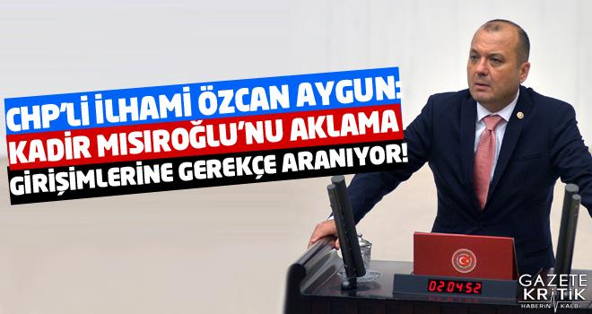 CHP'Lİ AYGUN:KADİR MISIROĞLU'NU AKLAMA GİRİŞİMLERİNE GEREKÇE ARANIYOR!