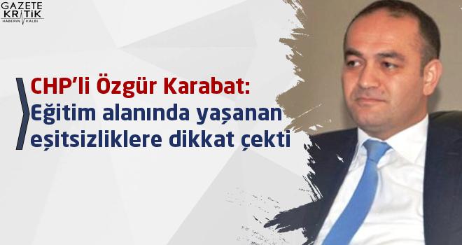 CHP'li Özgür Karabat:Eğitim alanında yaşanan eşitsizliklere dikkat çekti
