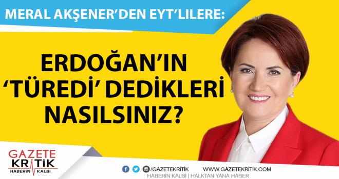 Meral Akşener'den EYT'lilere: Cumhurbaşkanı'nın 'türedi' dedikleri nasılsınız?