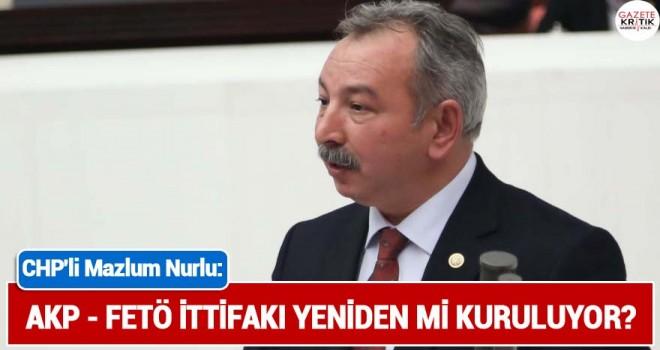 CHP'Lİ MAZLUM NURLU : AKP - FETÖ İTTİFAKI YENİDEN Mİ KURULUYOR?