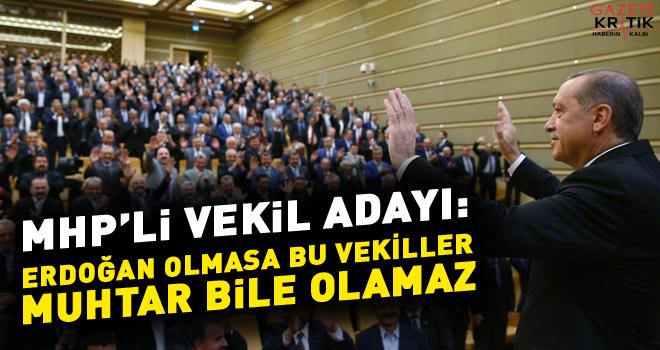MHP'li vekil adayı: Erdoğan olmasa bu vekiller muhtar bile olamaz