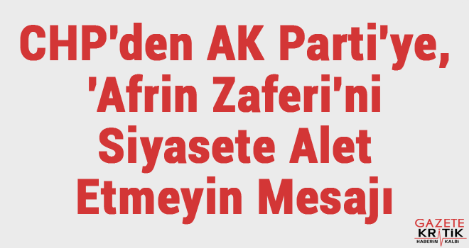 CHP'den AK Parti'ye, 'Afrin Zaferi'ni Siyasete Alet Etmeyin Mesajı
