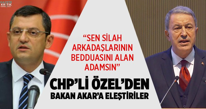 CHP'Lİ ÖZEL'DEN BAKAN AKAR'A ELEŞTİRİLER