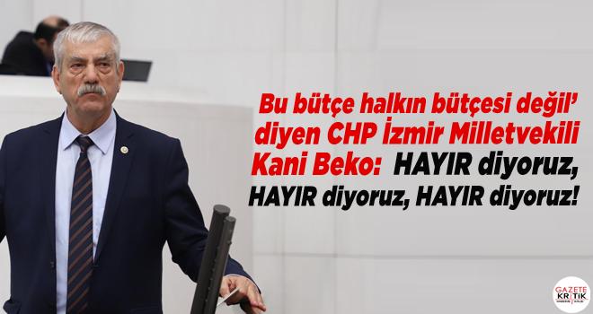 Bu bütçe halkın bütçesi değil' diyen CHP İzmir Milletvekili Kani Beko:  HAYIR diyoruz, HAYIR diyoruz, HAYIR diyoruz!