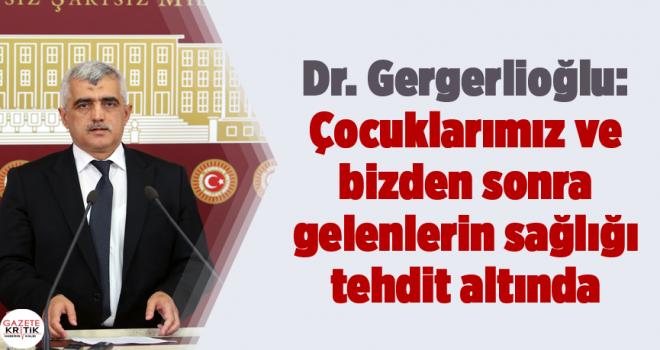 Dr. Gergerlioğlu: Çocuklarımız ve bizden sonra gelenlerin sağlığı tehdit altında