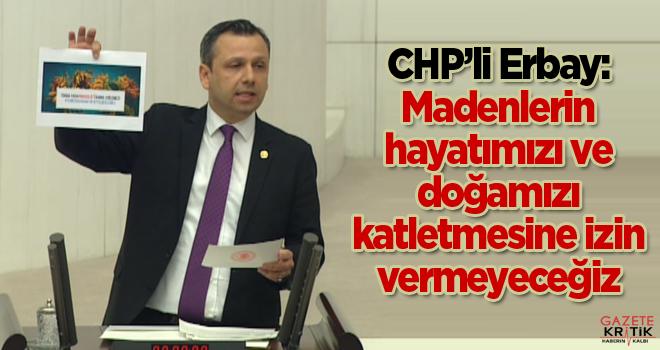 CHP'li Erbay: Madenlerin hayatımızı ve doğamızı katletmesine izin vermeyeceğiz