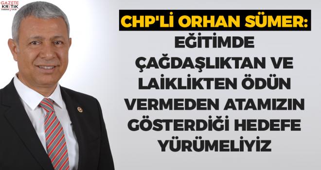 CHP'li Orhan Sümer: EĞİTİMDE ÇAĞDAŞLIKTAN VE LAİKLİKTEN ÖDÜN VERMEDEN ATAMIZIN GÖSTERDİĞİ HEDEFE YÜRÜMELİYİZ
