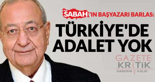 Sabah'ın başyazarı Barlas: Türkiye'de adalet yok