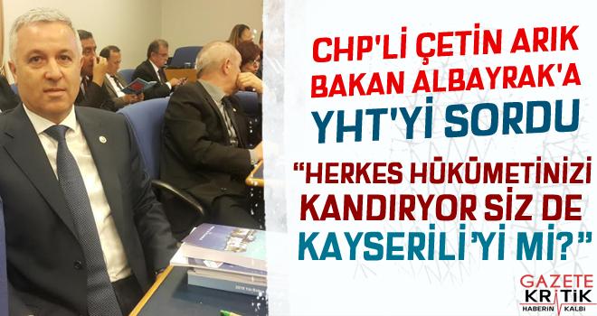 CHP'Lİ ÇETİN ARIK BAKAN ALBAYRAK'A YHT'Yİ SORDU