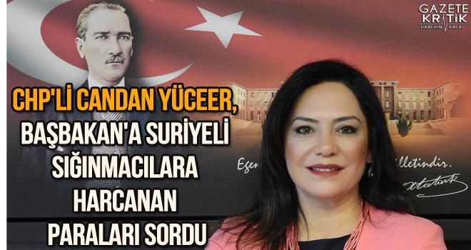 CHP'li Candan Yüceer, Başbakan'a Suriyeli sığınmacılara harcanan paraları sordu