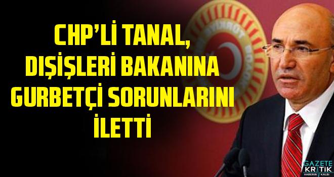 CHP'Lİ TANAL, DIŞİŞLERİ BAKANINA GURBETÇİ SORUNLARINI İLETTİ