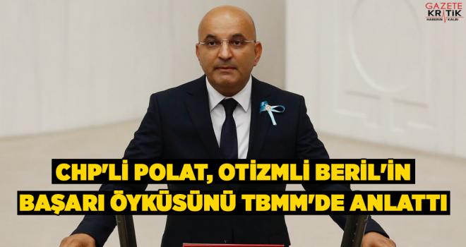 CHP'Lİ POLAT, OTİZMLİ BERİL'İN BAŞARI ÖYKÜSÜNÜ TBMM'DE ANLATTI