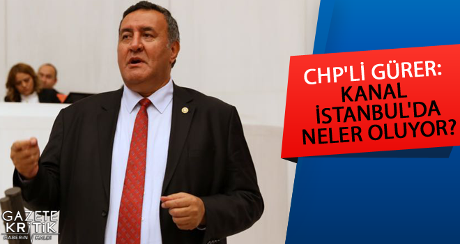 CHP'Lİ GÜRER: KANAL İSTANBUL'DA NELER OLUYOR?