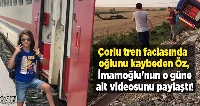 Çorlu tren faciasında oğlunu kaybeden Öz, İmamoğlu'nun o güne ait videosunu paylaştı!
