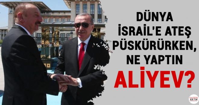 Dünya İsrail'e ateş püskürürken, ne yaptın Aliyev?