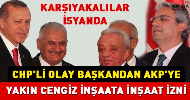 CHP'Lİ BAŞKANDAN AKP'YE YAKIN CENGİZ İNŞAATA İNŞAAT İZNİ OLAY YARATTI