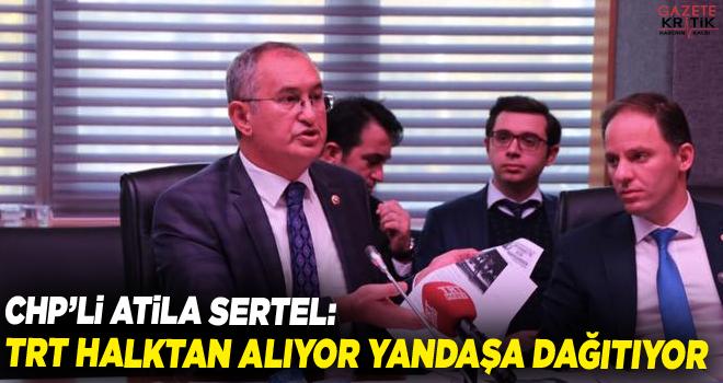 CHP'li Atila Sertel: TRT halktan alıyor yandaşa dağıtıyor