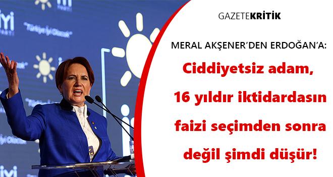Akşener'den Erdoğan'a: Ciddiyetsiz adam, 16 yıldır iktidardasın faizi seçimden sonra değil şimdi düşür!