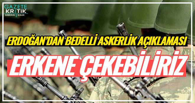Erdoğan: Bedelli askerliği erkene çekebiliriz