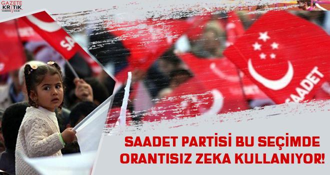 SAADET PARTİSİ BU SEÇİMDE ORANTISIZ ZEKA KULLANIYOR!
