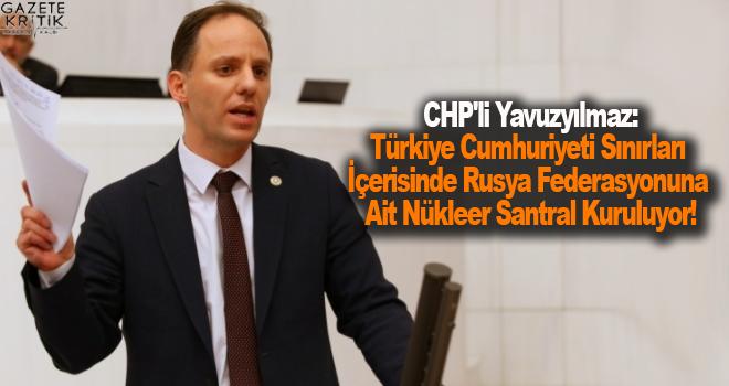CHP'li Yavuzyılmaz:Türkiye Cumhuriyeti Sınırları İçerisinde Rusya Federasyonuna Ait Nükleer Santral Kuruluyor!