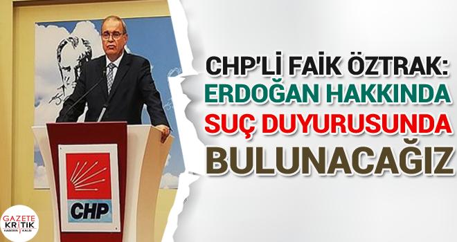 CHP'Lİ FAİK ÖZTRAK:Erdoğan hakkında suç duyurusunda bulunacağız
