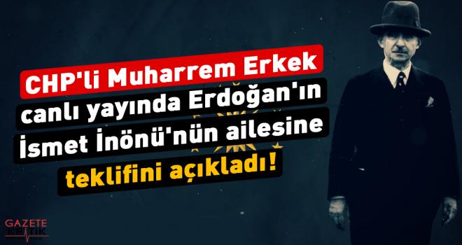 CHP'li Muharrem Erkek canlı yayında Erdoğan'ın İsmet İnönü'nün ailesine teklifini açıkladı!