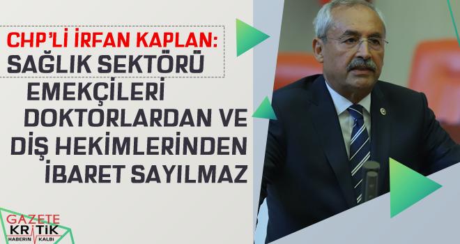 CHP'li İrfan Kaplan : SAĞLIK SEKTÖRÜ EMEKÇİLERİ DOKTORLARDAN VE DİŞ HEKİMLERİNDEN İBARET SAYILAMAZ
