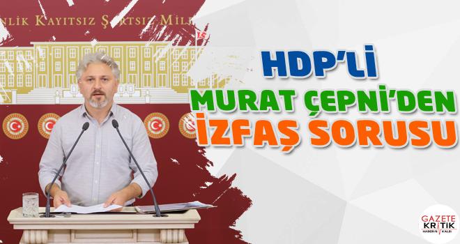 HDP'Lİ MURAT ÇEPNİ'DEN  İZFAŞ SORUSU