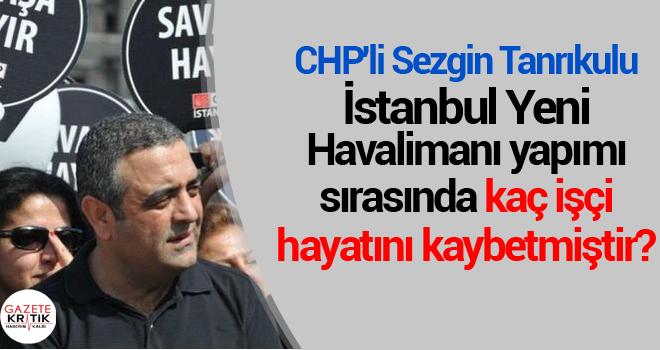 CHP'li Sezgin Tanrıkulu:İstanbul Yeni Havalimanı yapımı sırasında kaç işçi hayatını kaybetmiştir?