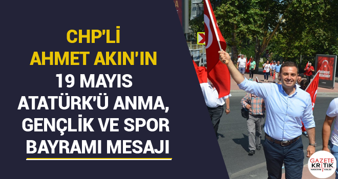 CHP'Lİ AHMET AKIN'IN 19 MAYIS ATATÜRK'Ü ANMA, GENÇLİK VE SPOR BAYRAMI MESAJI