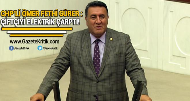 CHP'Lİ GÜRER: ÇİFTÇİYİ ELEKTRİK ÇARPTI!