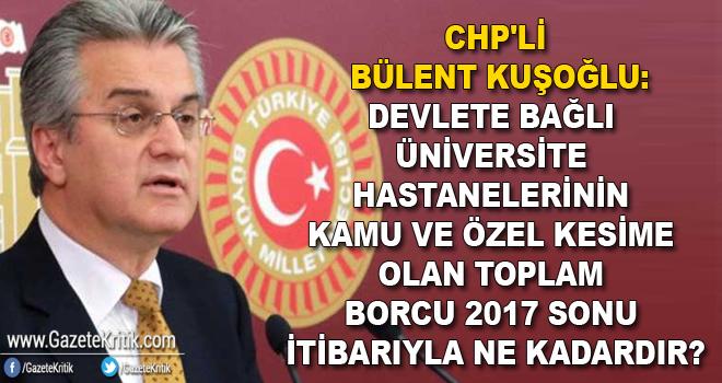 CHP'li Bülent Kuşoğlu:Devlete bağlı üniversite hastanelerinin kamu ve özel kesime olan toplam borcu 2017 sonu itibarıyla ne kadardır?