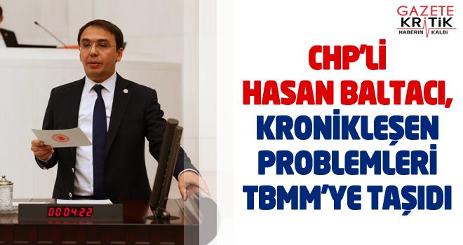 CHP'Lİ HASAN BALTACI, KRONİKLEŞEN  PROBLEMLERİ TBMM'YE TAŞIDI