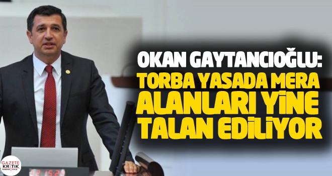 CHP'li Okan Gaytancıoğlu:Torba Yasada Mera Alanları Yine Talan Ediliyor