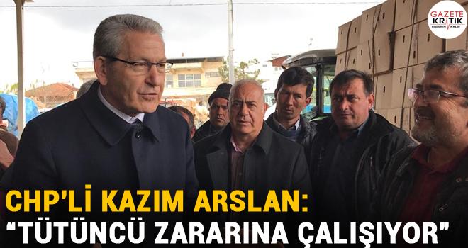 CHP'li Kazım Arslan: 'TÜTÜNCÜ ZARARINA ÇALIŞIYOR'