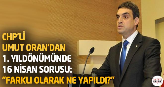"""CHP'Lİ Umut Oran'dan 1. yıldönümünde 16 Nisan sorusu: """"Farklı Olarak Ne Yapıldı?"""""""