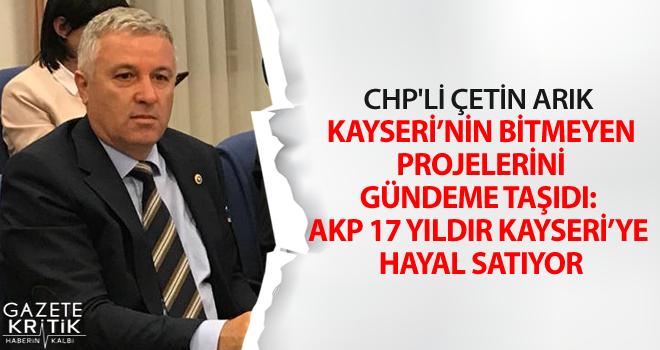 CHP'Lİ ÇETİN ARIK KAYSERİ'NİN BİTMEYEN PROJELERİNİ GÜNDEME TAŞIDI: AKP 17 YILDIR KAYSERİ'YE HAYAL SATIYOR
