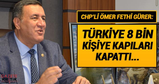 CHP'Lİ ÖMER FETHİ GÜRER:TÜRKİYE 8 BİN KİŞİYE KAPILARI KAPATTI...
