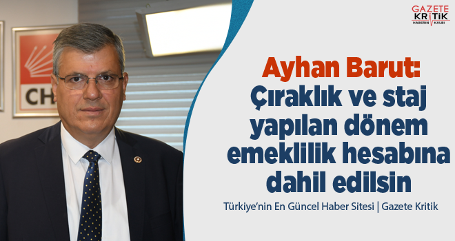 CHP'li Ayhan Barut:Çıraklık ve staj yapılan dönem emeklilik hesabına dahil edilsin