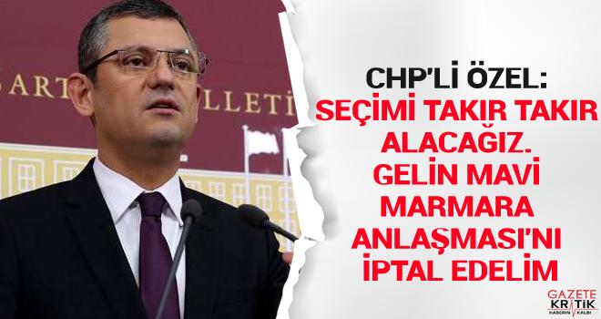 CHP'li Özel: Seçimi takır takır alacağız. Gelin Mavi Marmara Anlaşması'nı iptal edelim