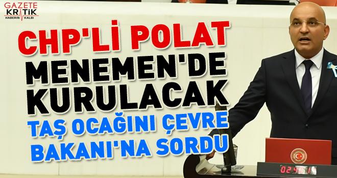 CHP'Lİ POLAT, MENEMEN'DE KURULACAK TAŞ OCAĞINI ÇEVRE BAKANI'NA SORDU