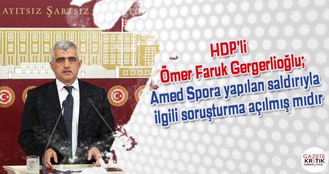 HDP'li Ömer Faruk Gergerlioğlu;Amed Spora yapılan saldırıyla ilgili soruşturma açılmış mıdır