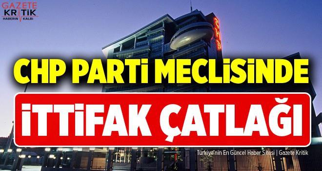 CHP PARTİ MECLİSİ'NDE İTTİFAK ÇATLAĞI